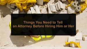 Things You Need to Tell an Attorney Before Hiring Him or Her